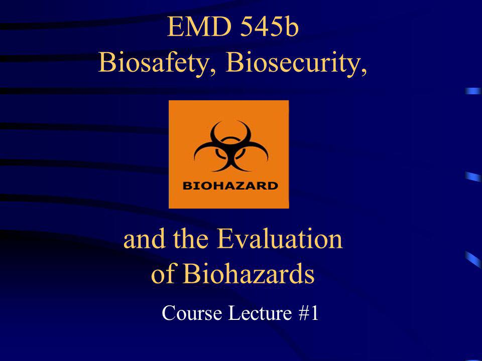 EMD 545b Biosafety, Biosecurity, and the Evaluation of Biohazards Course Lecture #1