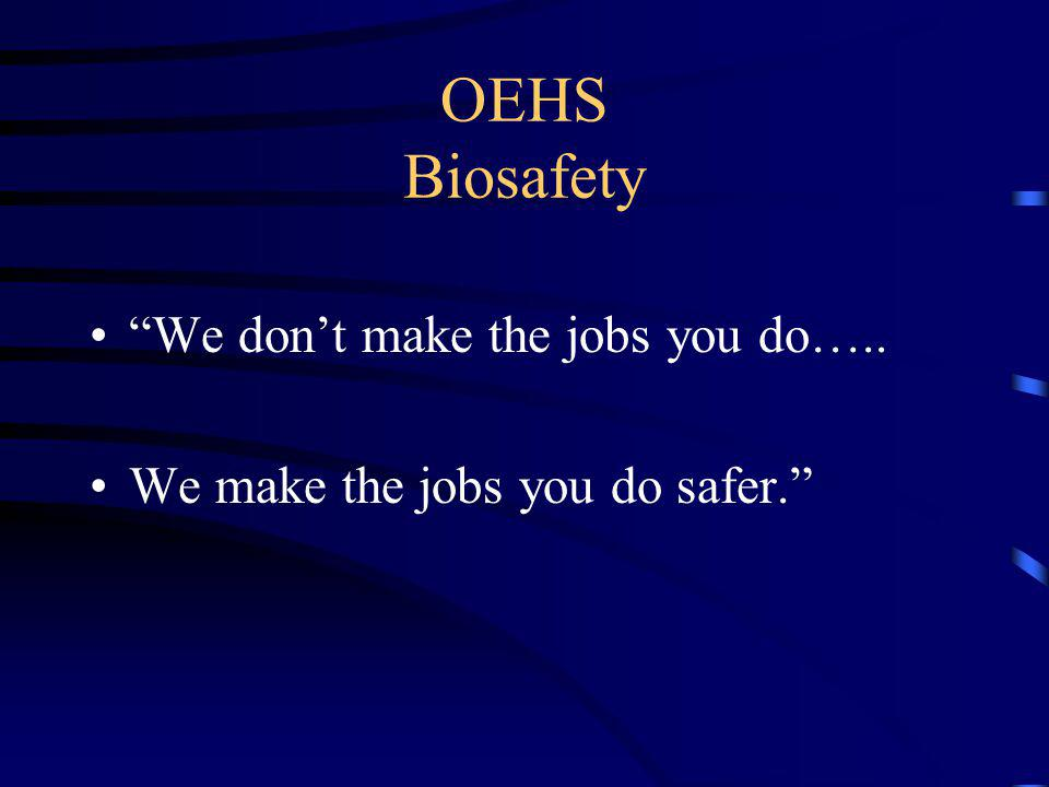 OEHS Biosafety We dont make the jobs you do….. We make the jobs you do safer.