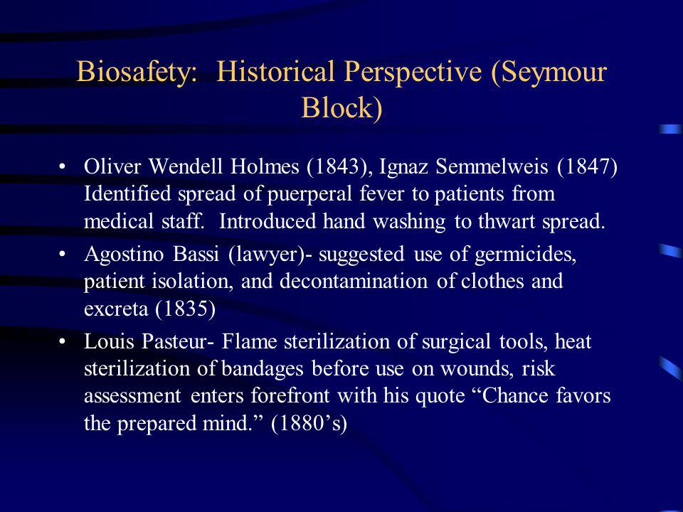 Biosafety: Historical Perspective (Seymour Block) Oliver Wendell Holmes (1843), Ignaz Semmelweis (1847) Identified spread of puerperal fever to patients from medical staff.