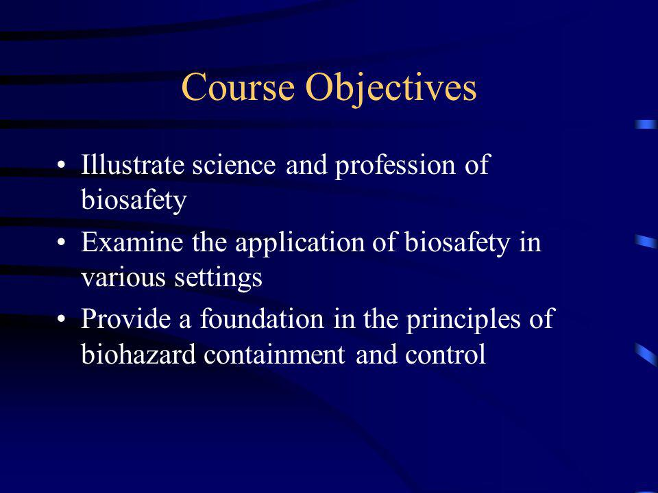 Course Objectives Illustrate science and profession of biosafety Examine the application of biosafety in various settings Provide a foundation in the principles of biohazard containment and control