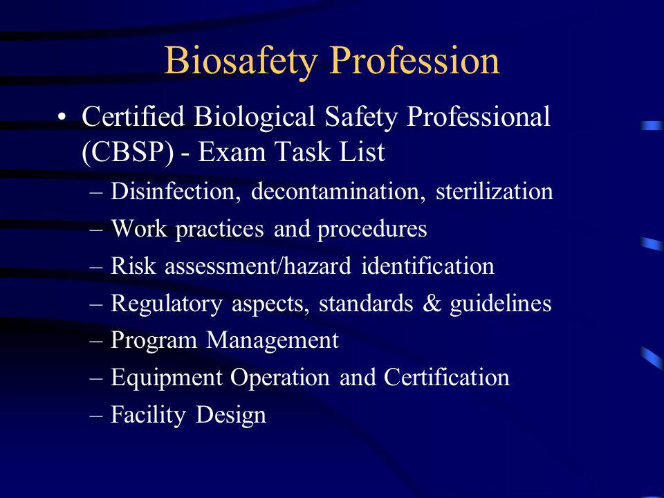 Biosafety Profession Certified Biological Safety Professional (CBSP) - Exam Task List –Disinfection, decontamination, sterilization –Work practices and procedures –Risk assessment/hazard identification –Regulatory aspects, standards & guidelines –Program Management –Equipment Operation and Certification –Facility Design