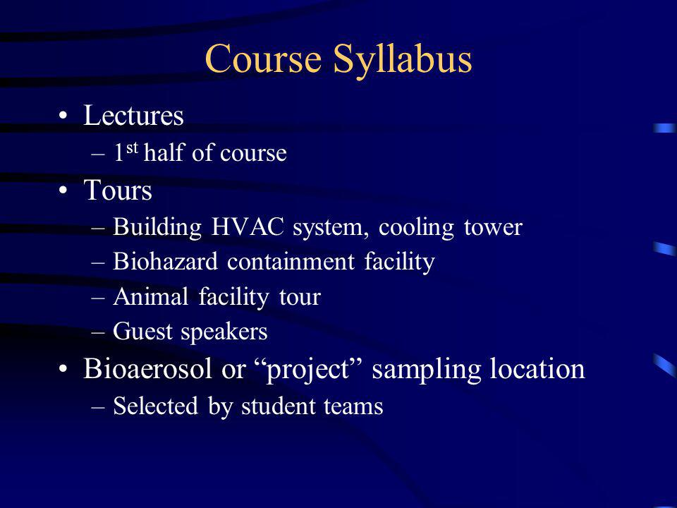Course Syllabus Lectures –1 st half of course Tours –Building HVAC system, cooling tower –Biohazard containment facility –Animal facility tour –Guest speakers Bioaerosol or project sampling location –Selected by student teams