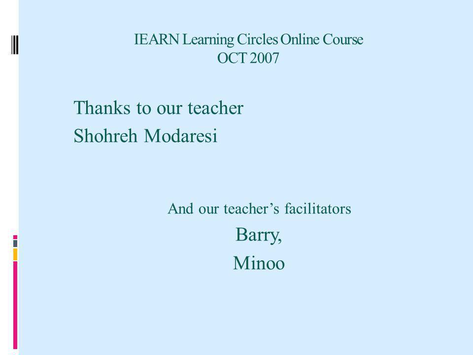 IEARN Learning Circles Online Course OCT 2007 Thanks to our teacher Shohreh Modaresi And our teachers facilitators Barry, Minoo