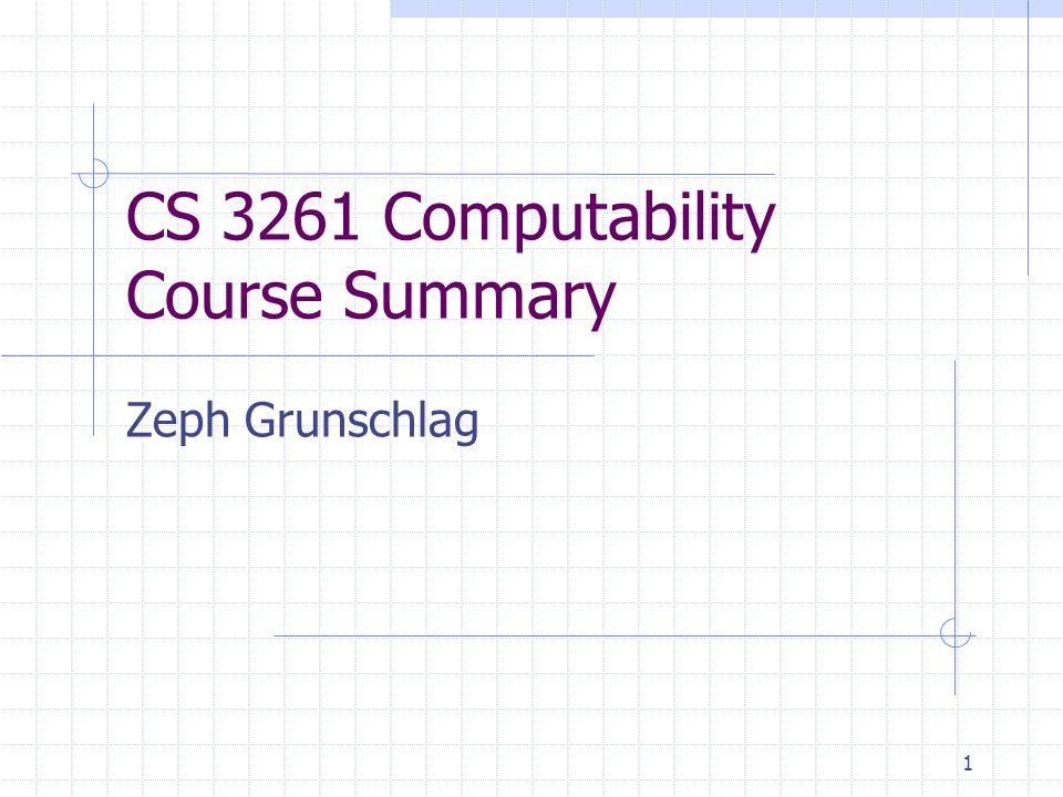 1 CS 3261 Computability Course Summary Zeph Grunschlag