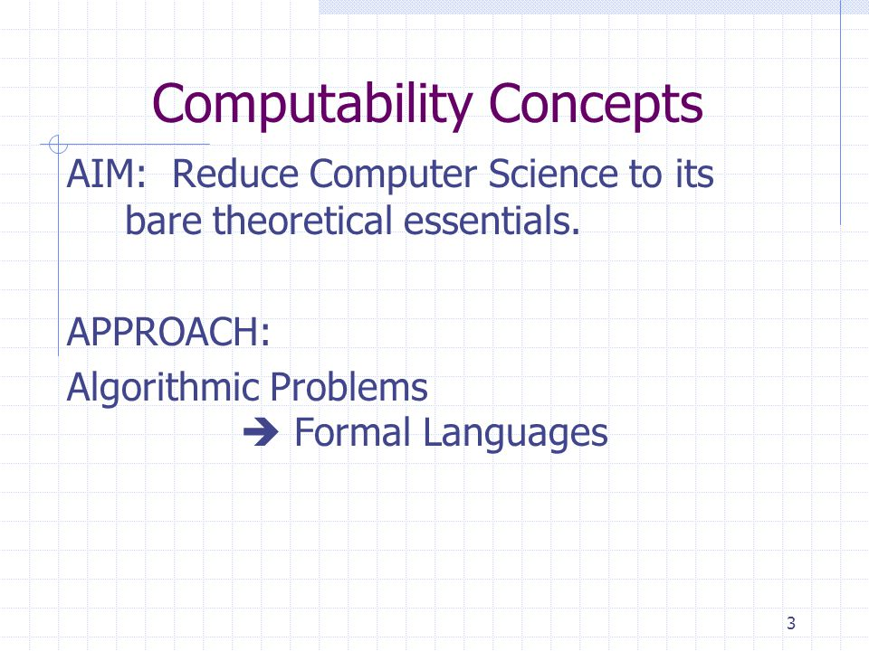 3 Computability Concepts AIM: Reduce Computer Science to its bare theoretical essentials.
