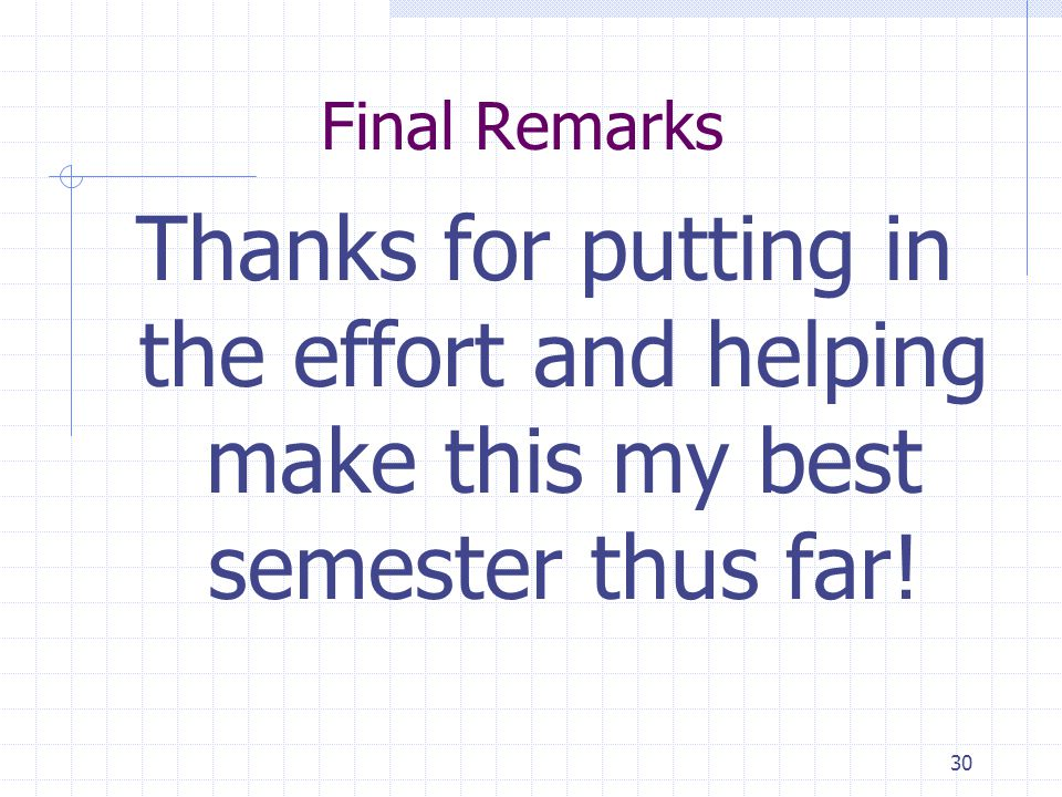30 Final Remarks Thanks for putting in the effort and helping make this my best semester thus far!