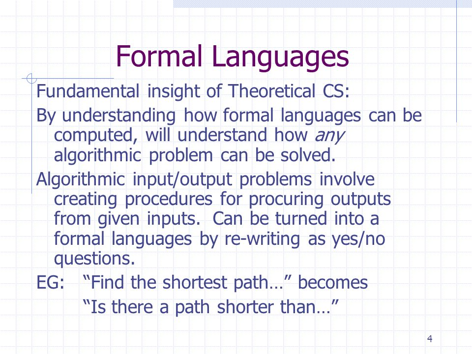 4 Formal Languages Fundamental insight of Theoretical CS: By understanding how formal languages can be computed, will understand how any algorithmic problem can be solved.