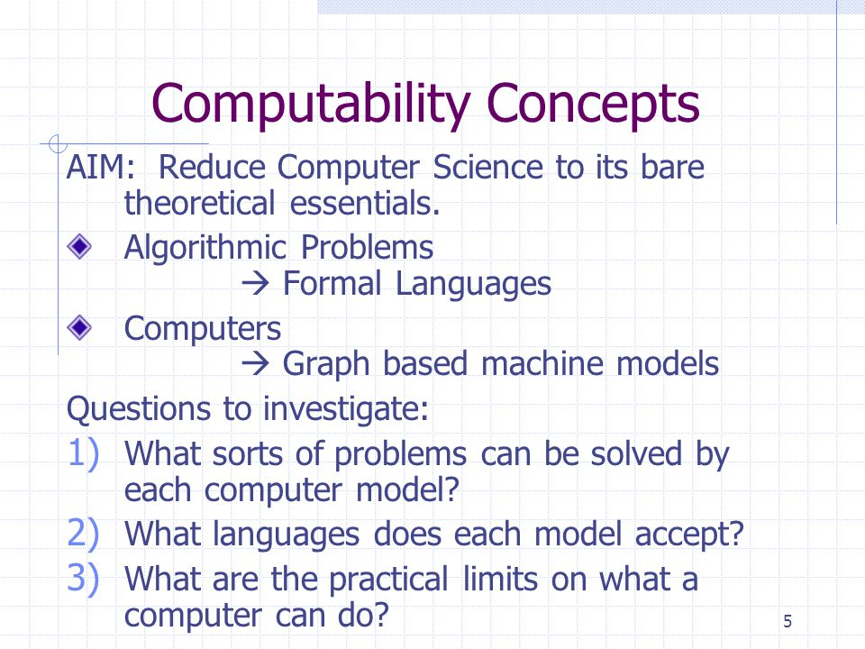 5 Computability Concepts AIM: Reduce Computer Science to its bare theoretical essentials.