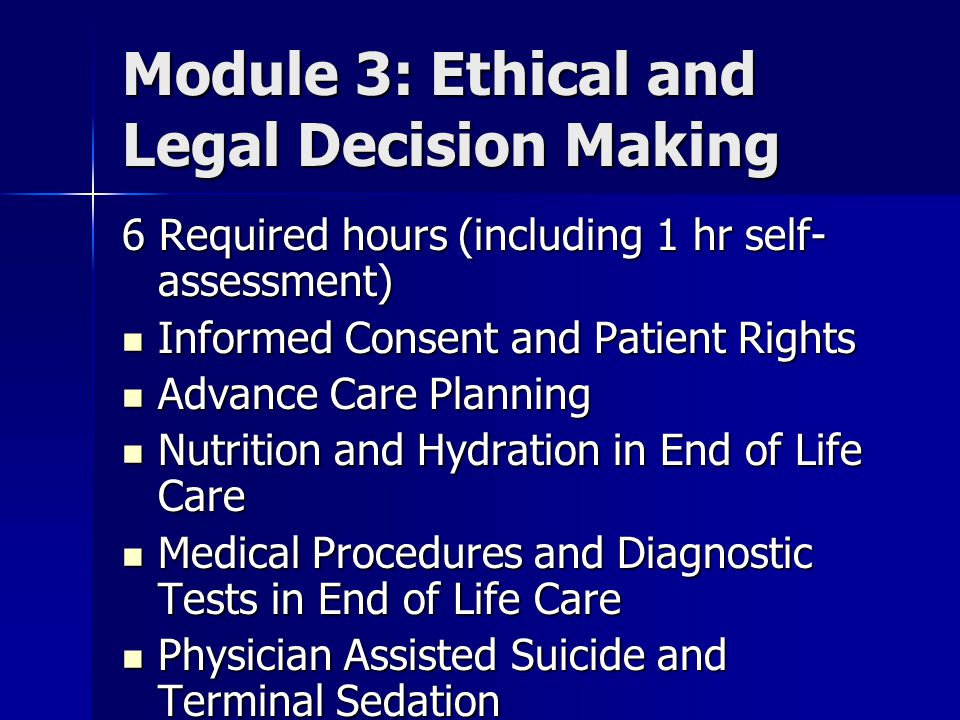 Module 3: Ethical and Legal Decision Making 6 Required hours (including 1 hr self- assessment) Informed Consent and Patient Rights Informed Consent and Patient Rights Advance Care Planning Advance Care Planning Nutrition and Hydration in End of Life Care Nutrition and Hydration in End of Life Care Medical Procedures and Diagnostic Tests in End of Life Care Medical Procedures and Diagnostic Tests in End of Life Care Physician Assisted Suicide and Terminal Sedation Physician Assisted Suicide and Terminal Sedation