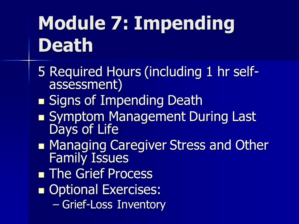 Module 7: Impending Death 5 Required Hours (including 1 hr self- assessment) Signs of Impending Death Signs of Impending Death Symptom Management During Last Days of Life Symptom Management During Last Days of Life Managing Caregiver Stress and Other Family Issues Managing Caregiver Stress and Other Family Issues The Grief Process The Grief Process Optional Exercises: Optional Exercises: –Grief-Loss Inventory