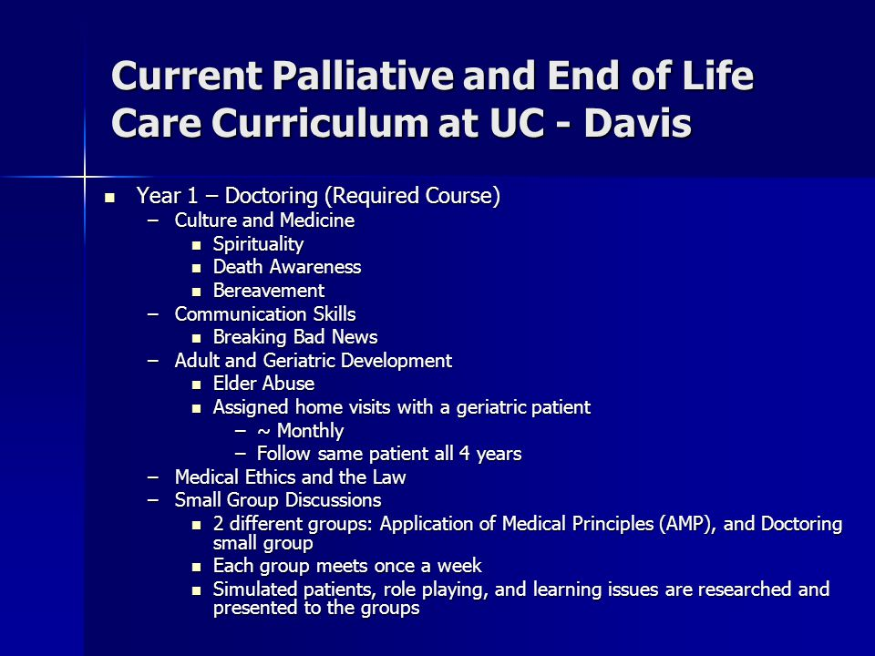 Current Palliative and End of Life Care Curriculum at UC - Davis Year 1 – Doctoring (Required Course) Year 1 – Doctoring (Required Course) –Culture and Medicine Spirituality Spirituality Death Awareness Death Awareness Bereavement Bereavement –Communication Skills Breaking Bad News Breaking Bad News –Adult and Geriatric Development Elder Abuse Elder Abuse Assigned home visits with a geriatric patient Assigned home visits with a geriatric patient –~ Monthly –Follow same patient all 4 years –Medical Ethics and the Law –Small Group Discussions 2 different groups: Application of Medical Principles (AMP), and Doctoring small group 2 different groups: Application of Medical Principles (AMP), and Doctoring small group Each group meets once a week Each group meets once a week Simulated patients, role playing, and learning issues are researched and presented to the groups Simulated patients, role playing, and learning issues are researched and presented to the groups