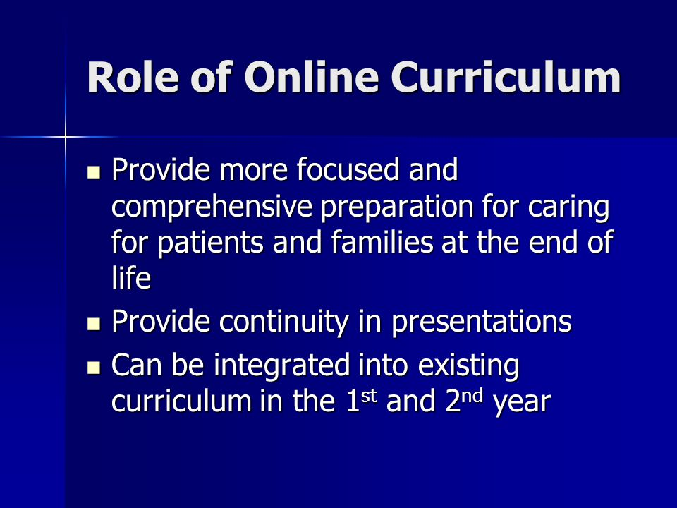 Online Curriculum Proposal Required 2 year web based series of PowerPoint presentations and exercises on palliative and end of life care Required 2 year web based series of PowerPoint presentations and exercises on palliative and end of life care Presentations will be designed by medical school faculty and will be ~ 50 min each Presentations will be designed by medical school faculty and will be ~ 50 min each Virtual Preceptors will be available via e-mail to respond to student questions Virtual Preceptors will be available via e-mail to respond to student questions Chat room available for students to communicate with each other Chat room available for students to communicate with each other Each module will have a review of key points and suggested readings Each module will have a review of key points and suggested readings Self-assessment quizzes will be provided for each module that will generate score reports to identify areas for review Self-assessment quizzes will be provided for each module that will generate score reports to identify areas for review Question Bank for each module Question Bank for each module One final comprehensive examination after all modules are completed (90% is passing – able to retake until score is achieved) One final comprehensive examination after all modules are completed (90% is passing – able to retake until score is achieved) Required evaluations of each modules content Required evaluations of each modules content