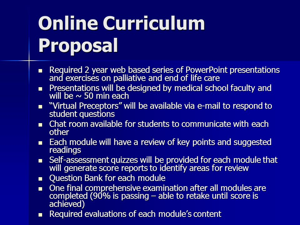 Curriculum Materials and Resources Curriculum Materials: Curriculum Materials: –Textbook/Syllabus –Pocket Guides American Academy of Hospice and Palliative Medicine Guide American Academy of Hospice and Palliative Medicine Guide American Pain Society: Principles of Pain Management American Pain Society: Principles of Pain Management Robert Buckmans Communication Skills Robert Buckmans Communication Skills Opioid Equianalgesic Card Opioid Equianalgesic Card Additional Resources: Additional Resources: –Websites –Movies –Recommended Readings –Advance Directive Examples –Do-Not-Resuscitate Form