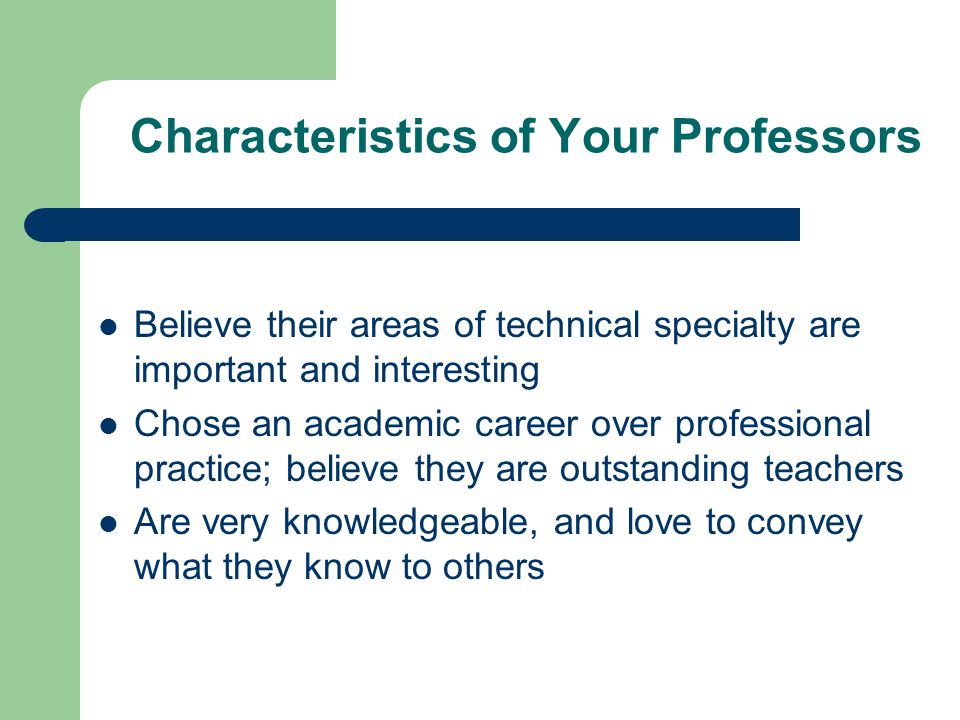 Characteristics of Your Professors Believe their areas of technical specialty are important and interesting Chose an academic career over professional