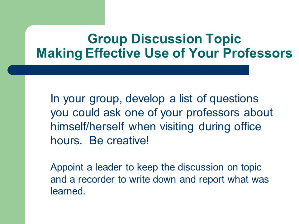 Group Discussion Topic Making Effective Use of Your Professors In your group, develop a list of questions you could ask one of your professors about h