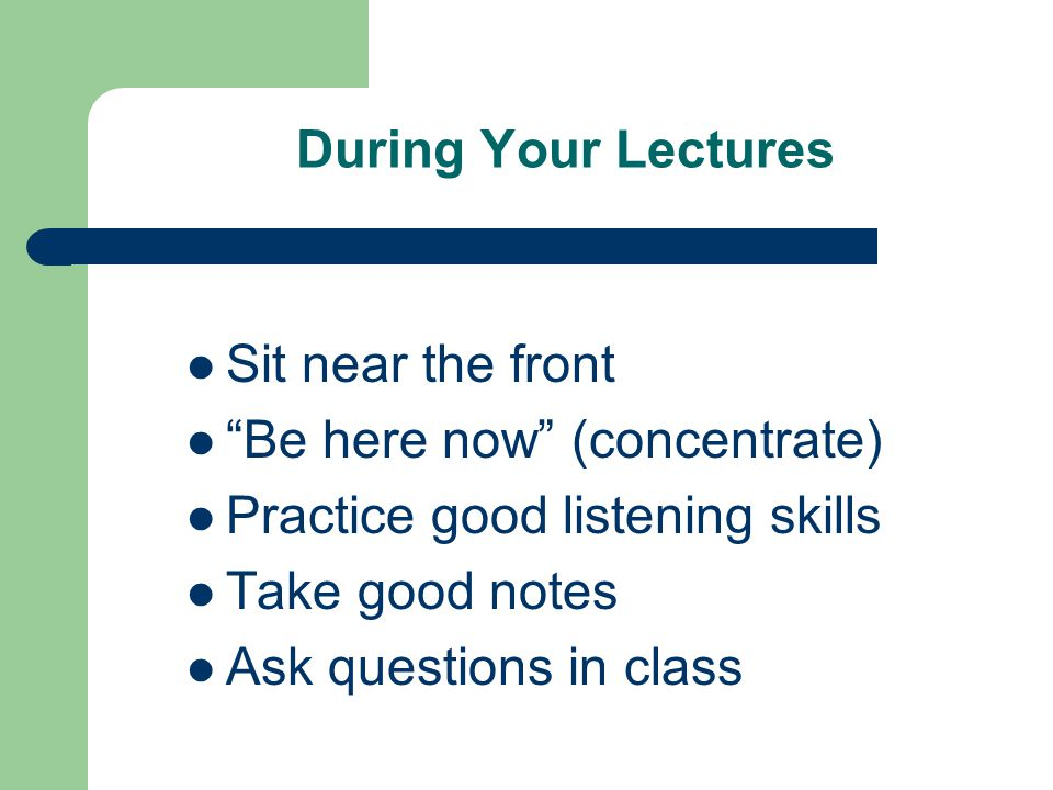 During Your Lectures Sit near the front Be here now (concentrate) Practice good listening skills Take good notes Ask questions in class
