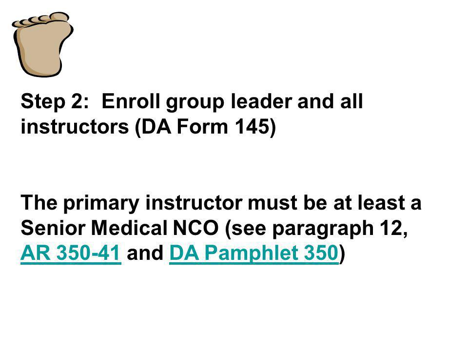 Step 2: Enroll group leader and all instructors (DA Form 145) The primary instructor must be at least a Senior Medical NCO (see paragraph 12, AR 350-4