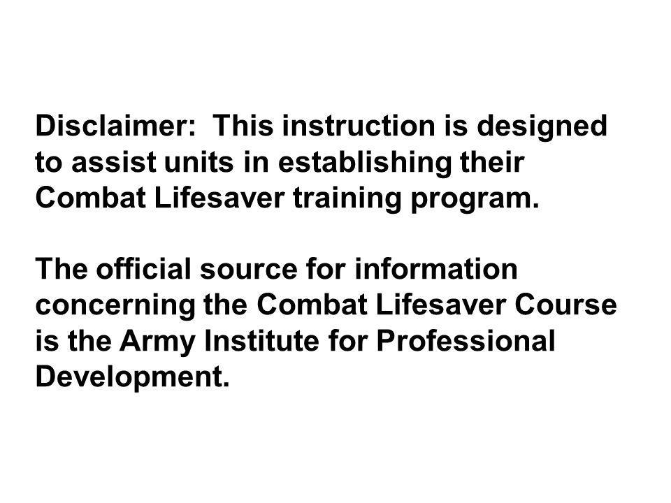 Disclaimer: This instruction is designed to assist units in establishing their Combat Lifesaver training program. The official source for information