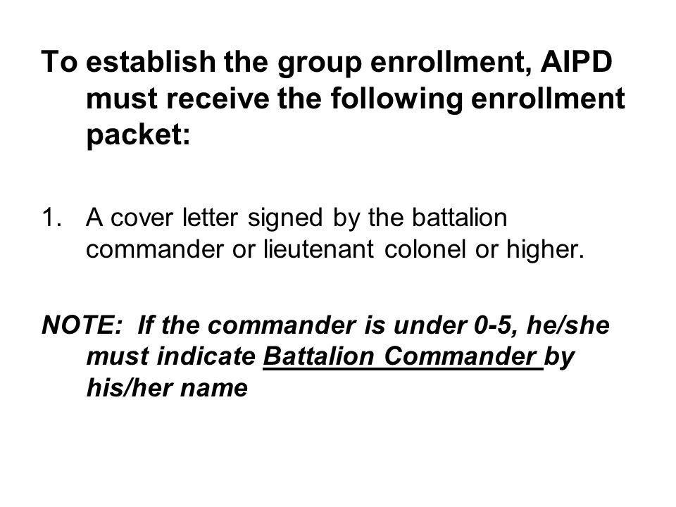 To establish the group enrollment, AIPD must receive the following enrollment packet: 1.A cover letter signed by the battalion commander or lieutenant