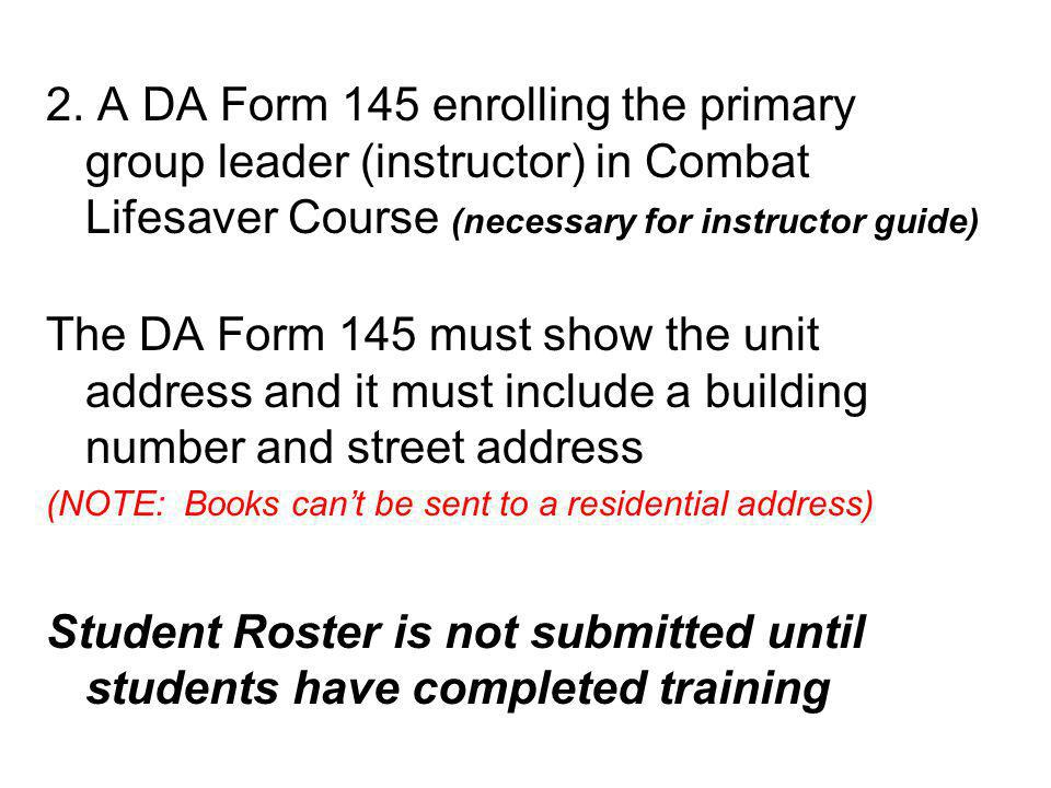 2. A DA Form 145 enrolling the primary group leader (instructor) in Combat Lifesaver Course (necessary for instructor guide) The DA Form 145 must show