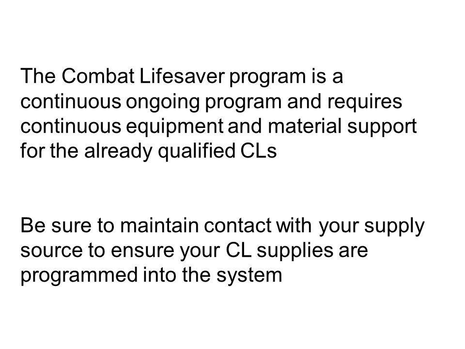 The Combat Lifesaver program is a continuous ongoing program and requires continuous equipment and material support for the already qualified CLs Be s