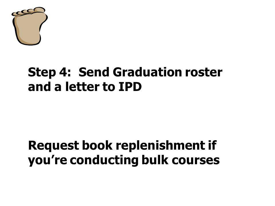 Step 4: Send Graduation roster and a letter to IPD Request book replenishment if youre conducting bulk courses