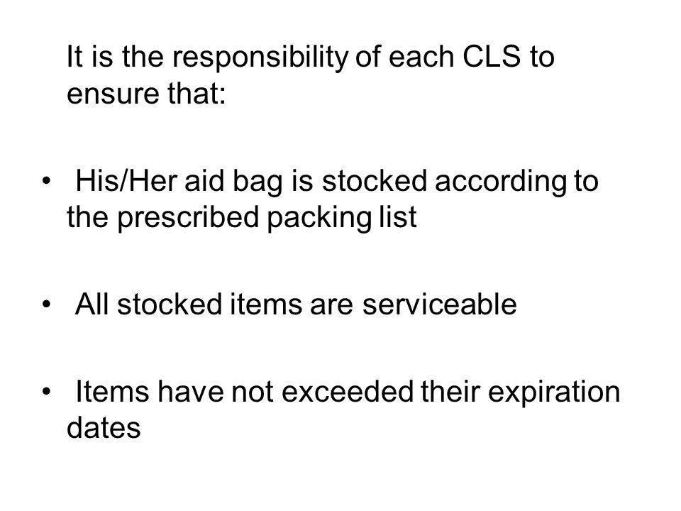 It is the responsibility of each CLS to ensure that: His/Her aid bag is stocked according to the prescribed packing list All stocked items are service