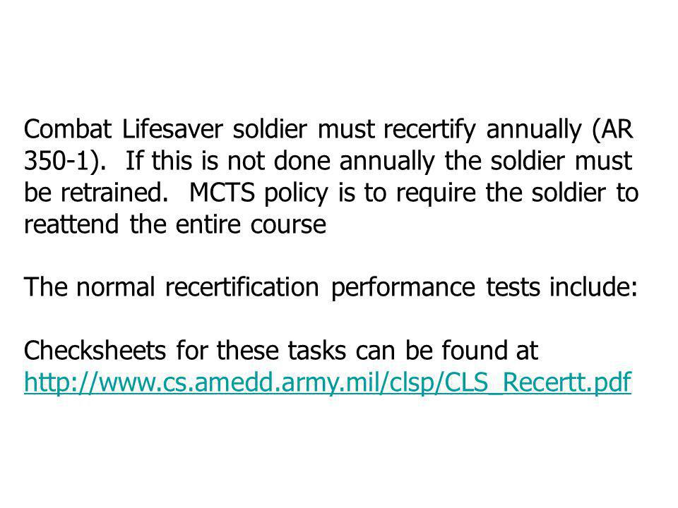 Combat Lifesaver soldier must recertify annually (AR 350-1). If this is not done annually the soldier must be retrained. MCTS policy is to require the