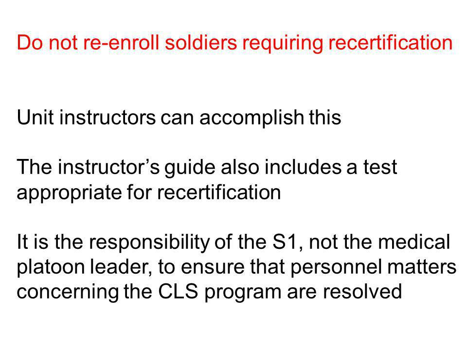Do not re-enroll soldiers requiring recertification Unit instructors can accomplish this The instructors guide also includes a test appropriate for re