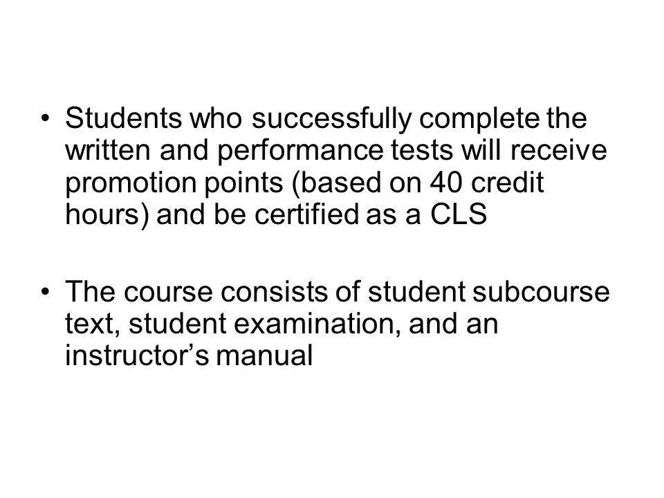 Students who successfully complete the written and performance tests will receive promotion points (based on 40 credit hours) and be certified as a CL