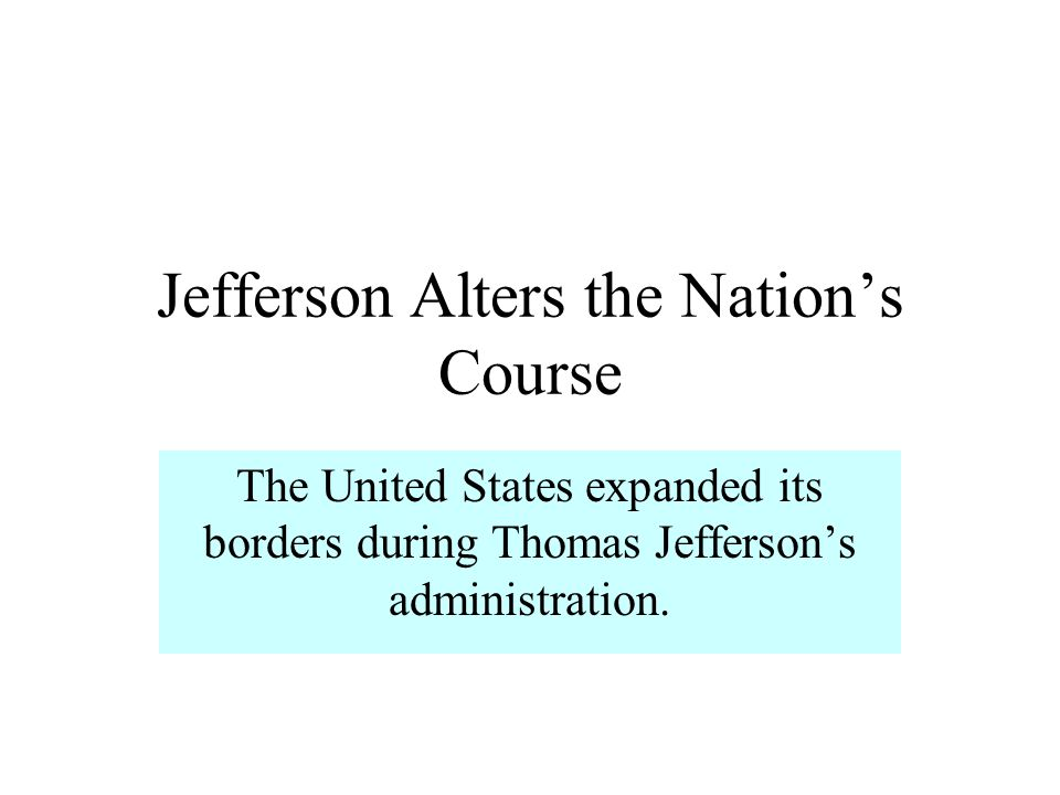 Jefferson Alters the Nations Course The United States expanded its borders during Thomas Jeffersons administration.