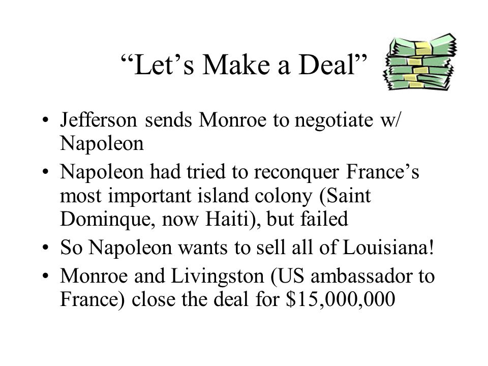 Lets Make a Deal Jefferson sends Monroe to negotiate w/ Napoleon Napoleon had tried to reconquer Frances most important island colony (Saint Dominque,