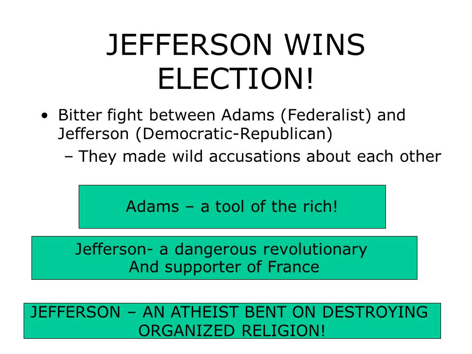 JEFFERSON WINS ELECTION! Bitter fight between Adams (Federalist) and Jefferson (Democratic-Republican) –They made wild accusations about each other Ad