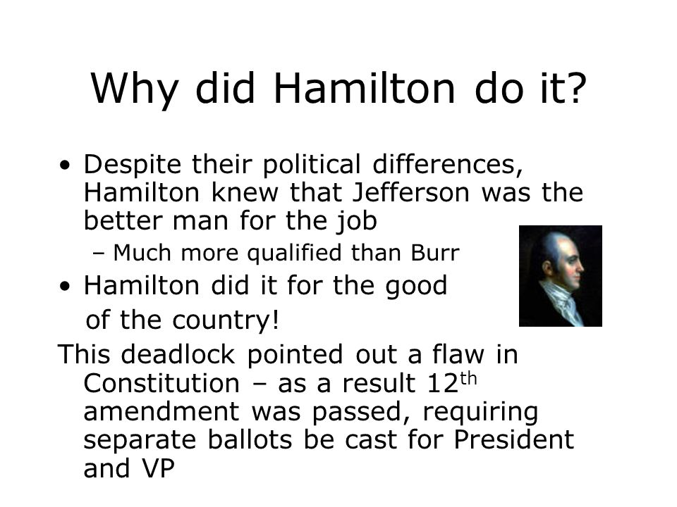Why did Hamilton do it? Despite their political differences, Hamilton knew that Jefferson was the better man for the job –Much more qualified than Bur