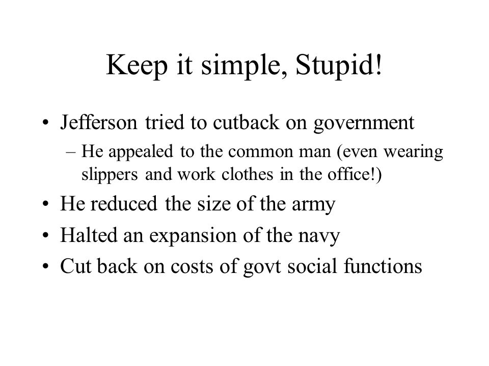 Keep it simple, Stupid! Jefferson tried to cutback on government –He appealed to the common man (even wearing slippers and work clothes in the office!