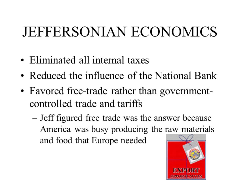 JEFFERSONIAN ECONOMICS Eliminated all internal taxes Reduced the influence of the National Bank Favored free-trade rather than government- controlled