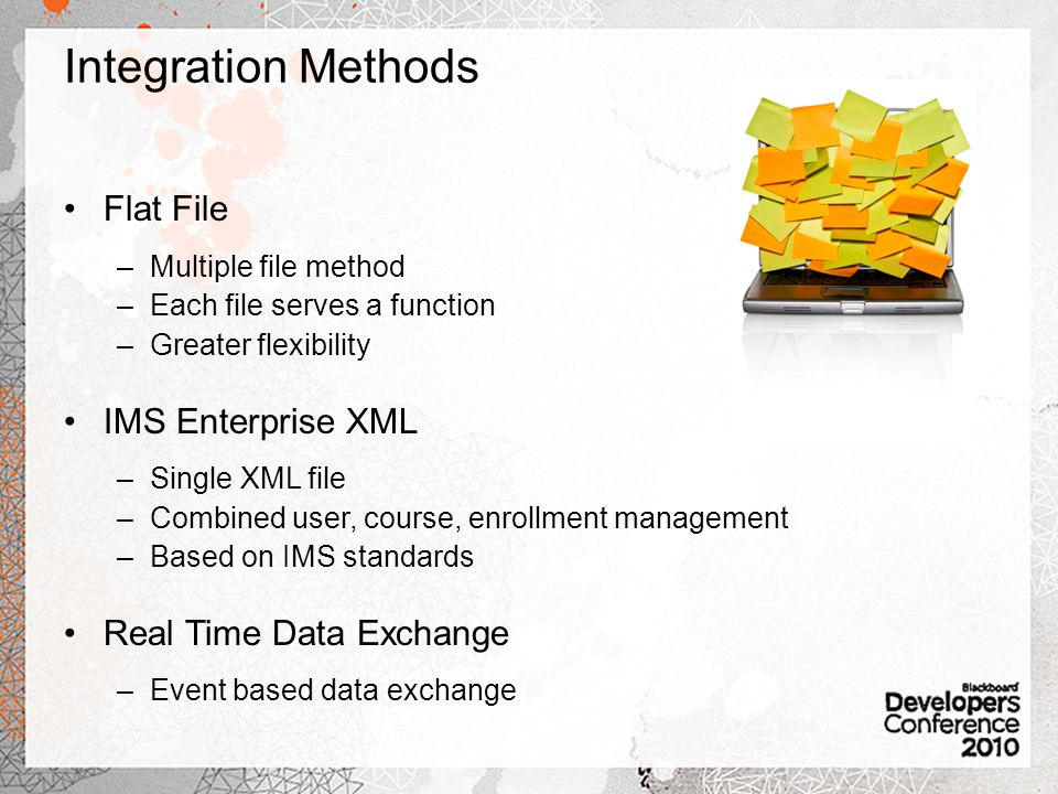 Integration Methods Flat File –Multiple file method –Each file serves a function –Greater flexibility IMS Enterprise XML –Single XML file –Combined user, course, enrollment management –Based on IMS standards Real Time Data Exchange –Event based data exchange