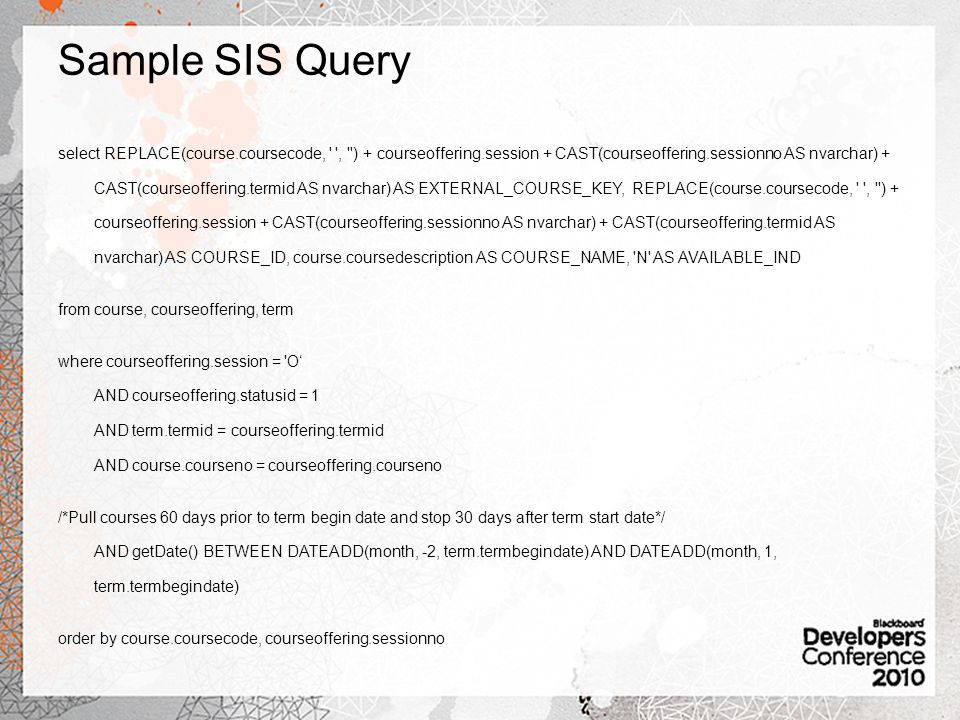 Sample SIS Query select REPLACE(course.coursecode, , ) + courseoffering.session + CAST(courseoffering.sessionno AS nvarchar) + CAST(courseoffering.termid AS nvarchar) AS EXTERNAL_COURSE_KEY, REPLACE(course.coursecode, , ) + courseoffering.session + CAST(courseoffering.sessionno AS nvarchar) + CAST(courseoffering.termid AS nvarchar) AS COURSE_ID, course.coursedescription AS COURSE_NAME, N AS AVAILABLE_IND from course, courseoffering, term where courseoffering.session = O AND courseoffering.statusid = 1 AND term.termid = courseoffering.termid AND course.courseno = courseoffering.courseno /*Pull courses 60 days prior to term begin date and stop 30 days after term start date*/ AND getDate() BETWEEN DATEADD(month, -2, term.termbegindate) AND DATEADD(month, 1, term.termbegindate) order by course.coursecode, courseoffering.sessionno