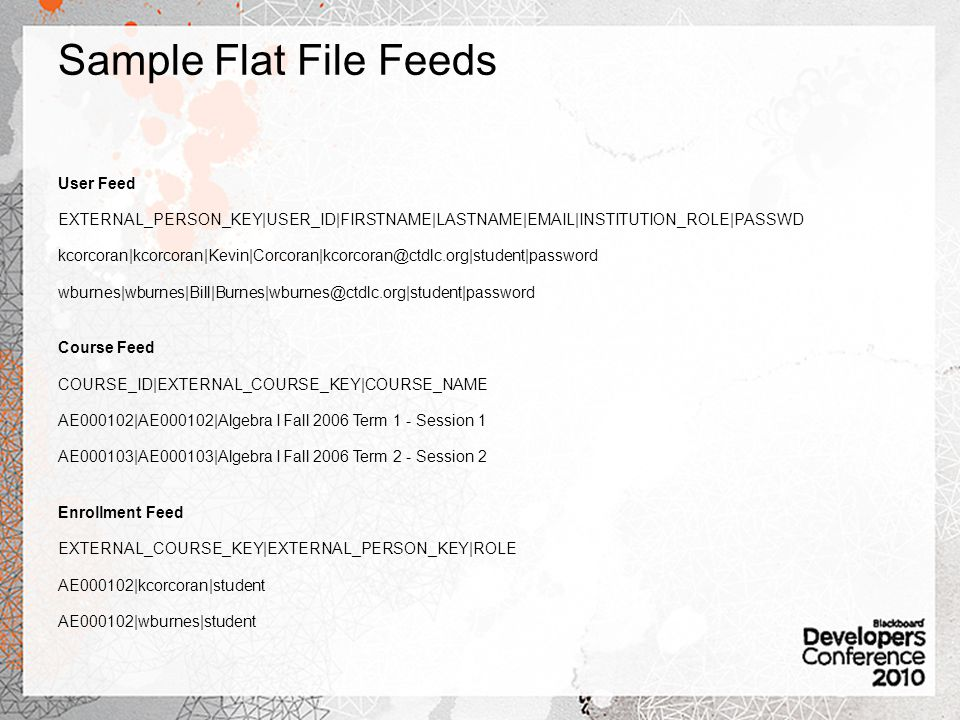 Sample Flat File Feeds User Feed EXTERNAL_PERSON_KEY|USER_ID|FIRSTNAME|LASTNAME| |INSTITUTION_ROLE|PASSWD  Course Feed COURSE_ID|EXTERNAL_COURSE_KEY|COURSE_NAME AE000102|AE000102|Algebra I Fall 2006 Term 1 - Session 1 AE000103|AE000103|Algebra I Fall 2006 Term 2 - Session 2 Enrollment Feed EXTERNAL_COURSE_KEY|EXTERNAL_PERSON_KEY|ROLE AE000102|kcorcoran|student AE000102|wburnes|student