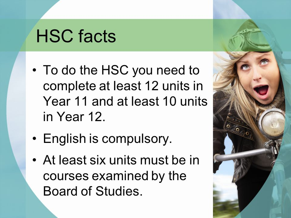 HSC facts To do the HSC you need to complete at least 12 units in Year 11 and at least 10 units in Year 12. English is compulsory. At least six units