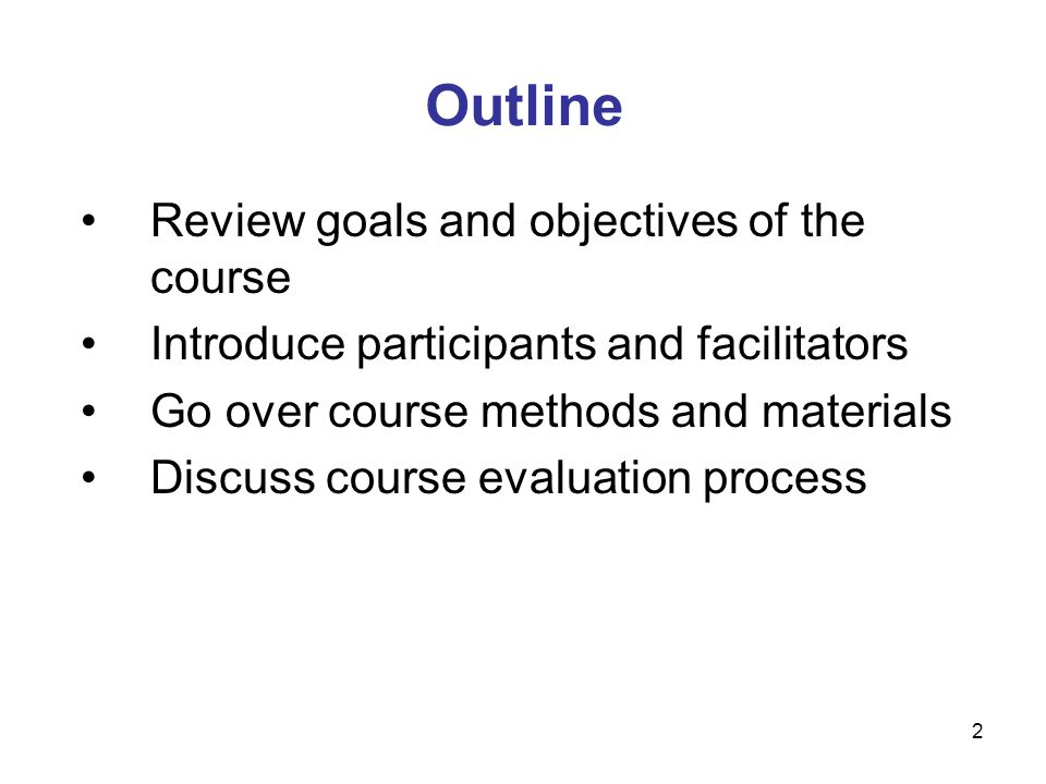 2 Outline Review goals and objectives of the course Introduce participants and facilitators Go over course methods and materials Discuss course evaluation process