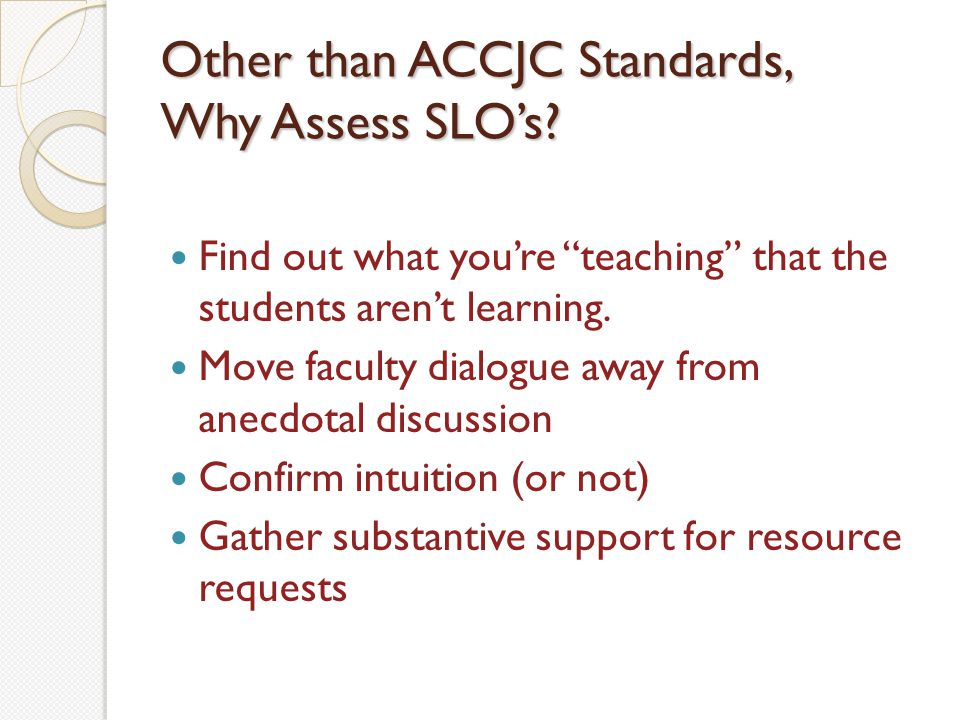 Other than ACCJC Standards, Why Assess SLOs.