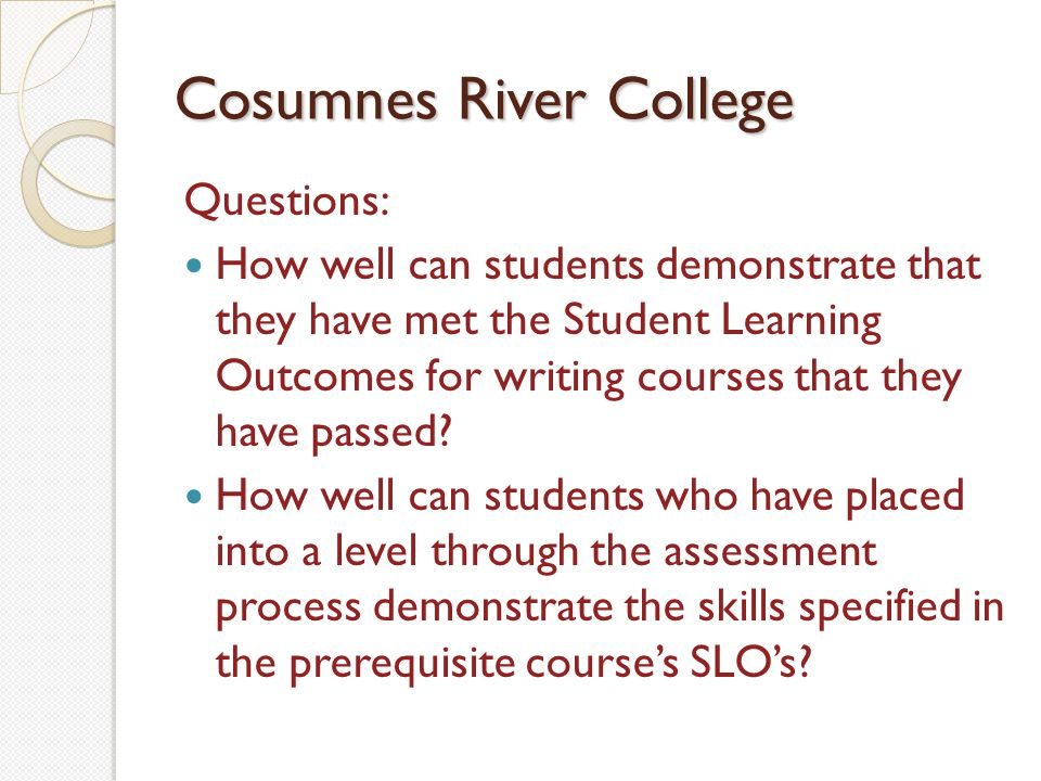 Cosumnes River College Questions: How well can students demonstrate that they have met the Student Learning Outcomes for writing courses that they have passed.