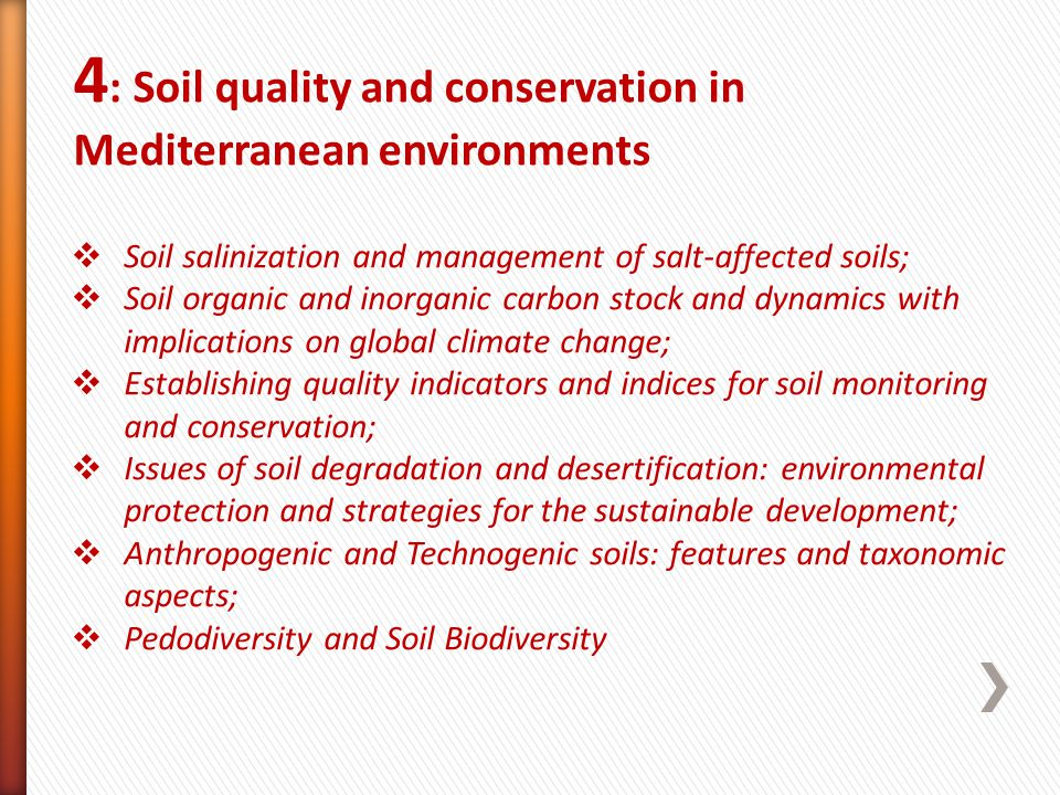 4 : Soil quality and conservation in Mediterranean environments Soil salinization and management of salt-affected soils; Soil organic and inorganic carbon stock and dynamics with implications on global climate change; Establishing quality indicators and indices for soil monitoring and conservation; Issues of soil degradation and desertification: environmental protection and strategies for the sustainable development; Anthropogenic and Technogenic soils: features and taxonomic aspects; Pedodiversity and Soil Biodiversity