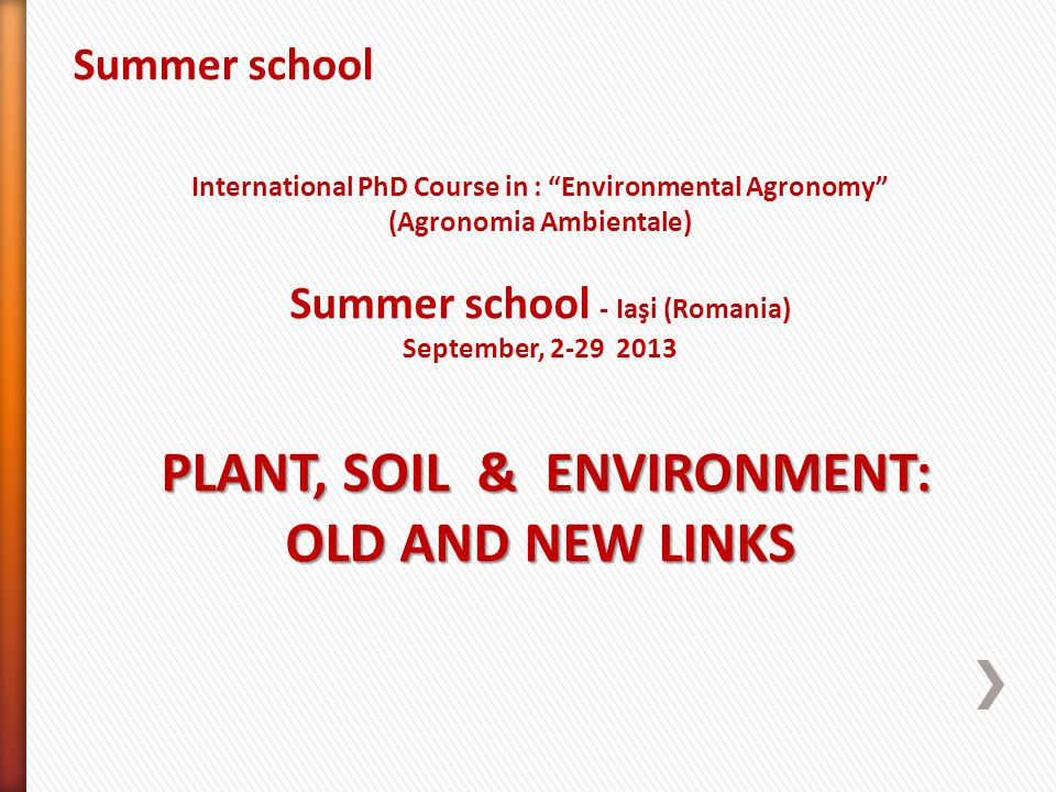 Summer school International PhD Course in : Environmental Agronomy (Agronomia Ambientale) Summer school - Iaşi (Romania) September, 2-29 2013 PLANT, SOIL & ENVIRONMENT: OLD AND NEW LINKS