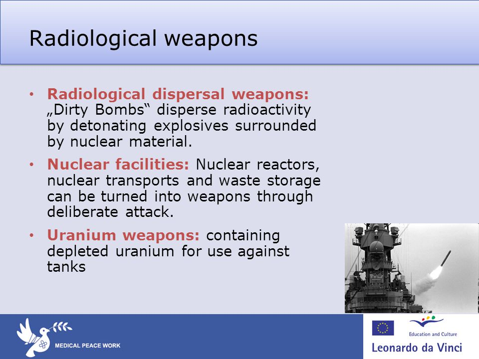 Radiological weapons Radiological dispersal weapons: Dirty Bombs disperse radioactivity by detonating explosives surrounded by nuclear material.
