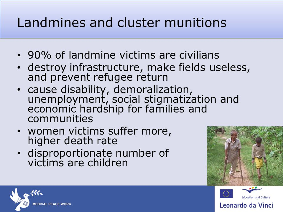 Landmines and cluster munitions 90% of landmine victims are civilians destroy infrastructure, make fields useless, and prevent refugee return cause disability, demoralization, unemployment, social stigmatization and economic hardship for families and communities women victims suffer more, higher death rate disproportionate number of victims are children