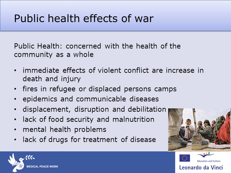 Public health effects of war Public Health: concerned with the health of the community as a whole immediate effects of violent conflict are increase in death and injury fires in refugee or displaced persons camps epidemics and communicable diseases displacement, disruption and debilitation lack of food security and malnutrition mental health problems lack of drugs for treatment of disease