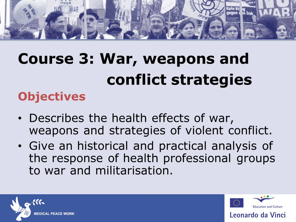 Course 3: War, weapons and conflict strategies Objectives Describes the health effects of war, weapons and strategies of violent conflict.