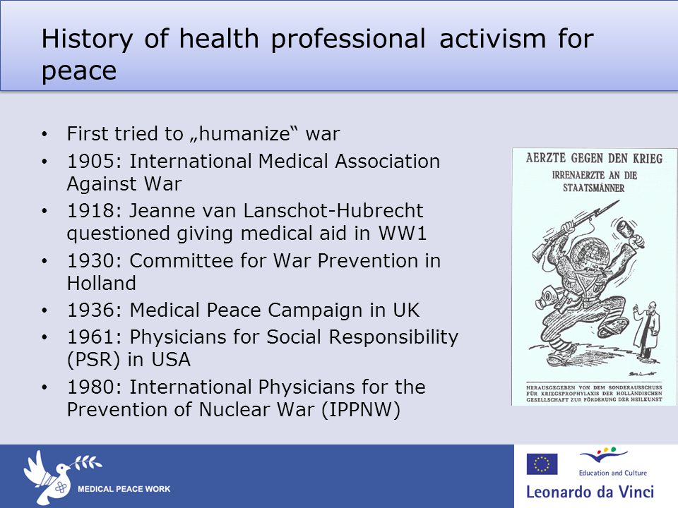 History of health professional activism for peace First tried to humanize war 1905: International Medical Association Against War 1918: Jeanne van Lanschot-Hubrecht questioned giving medical aid in WW1 1930: Committee for War Prevention in Holland 1936: Medical Peace Campaign in UK 1961: Physicians for Social Responsibility (PSR) in USA 1980: International Physicians for the Prevention of Nuclear War (IPPNW)